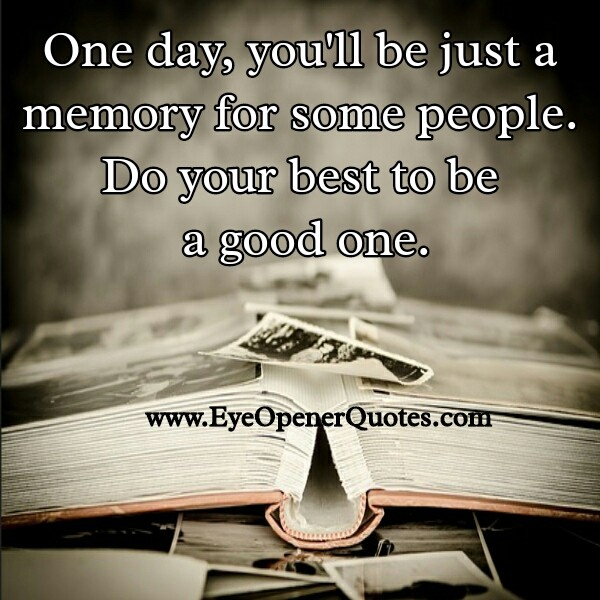 One day you will be just a memory for some people