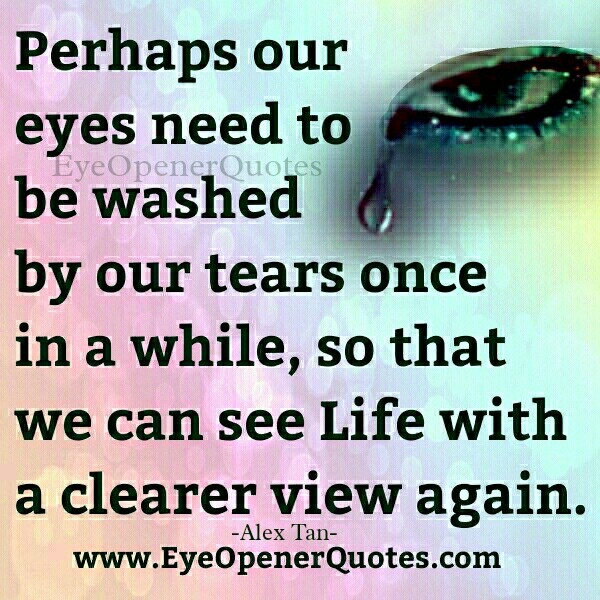 Our eyes need to be washed by our tears once in a while