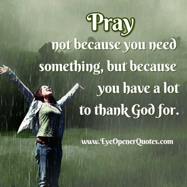 Pray! Not becasuse you need something