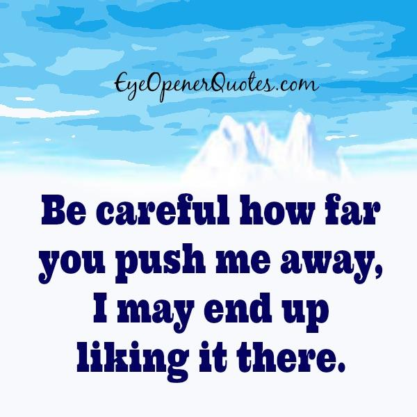 Be careful how far you push me away