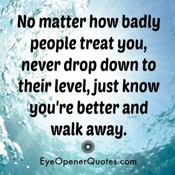 No matter how badly people treat you