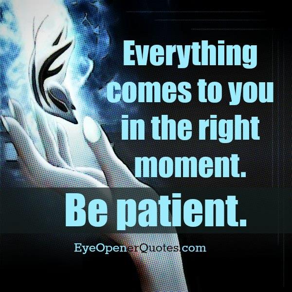 Everything comes to you in the right moment