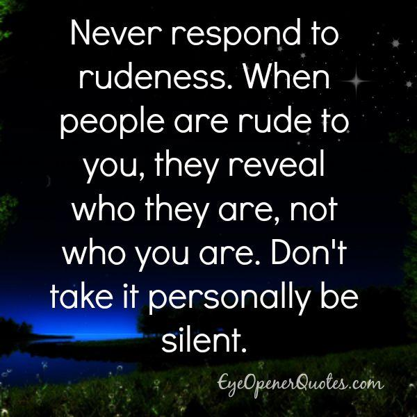 Never respond to rudeness