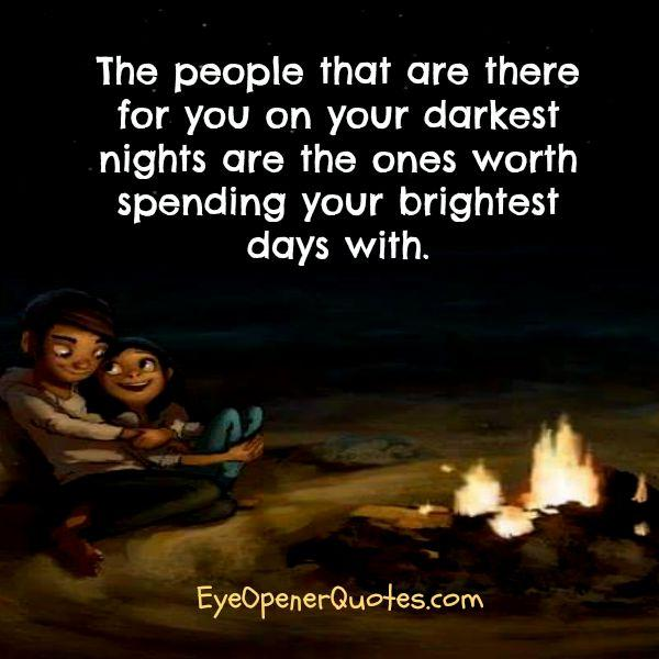 People who are there for you on your darkest days