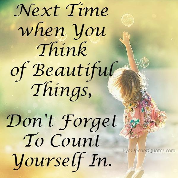 Next time you think of beautiful things - Eye Opener Quotes