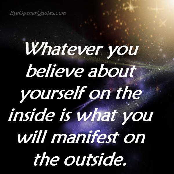 Whatever you believe about yourself on the inside