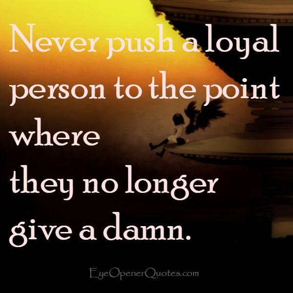 Never push a loyal person in your life