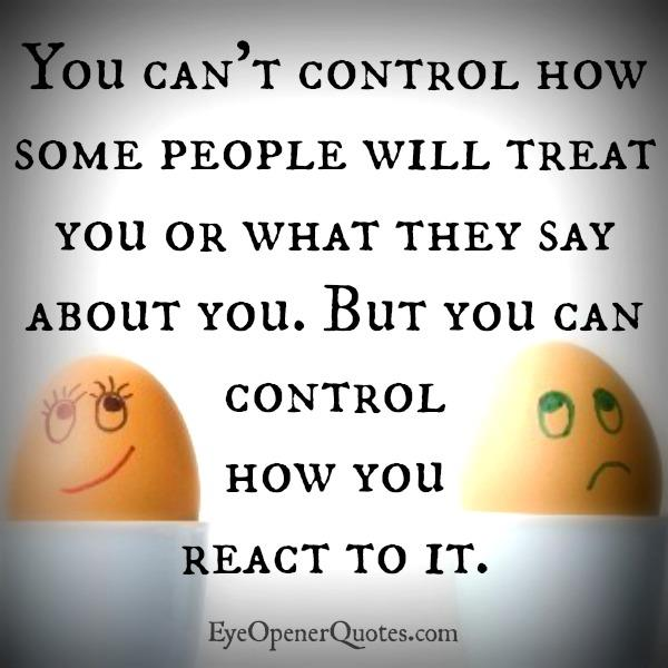 You can only control how you react to it