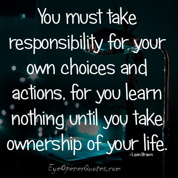 You must take responsibility for your own choices & actions