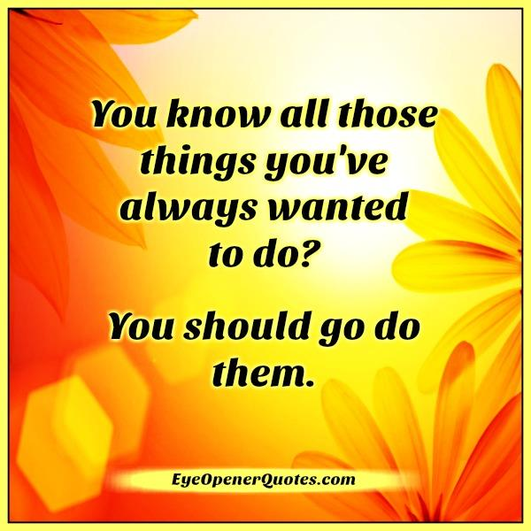 you-know-all-those-things-you-have-always-wanted-to-do